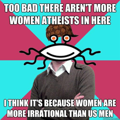 too bad there arent more women atheists in here i think it - Scumbag Privilege Denying rAtheism