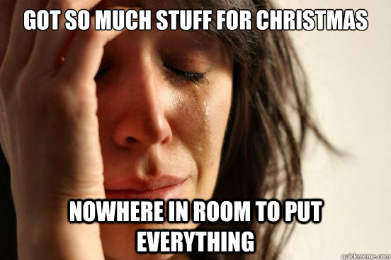 got so much stuff for christmas nowhere in room to put every - First World Problems
