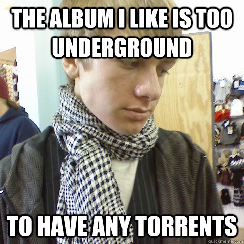 the album i like is too underground to have any torrents - First World Problems Hipster