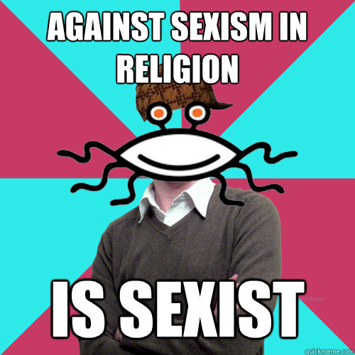 against sexism in religion is sexist - Scumbag Privilege Denying rAtheism