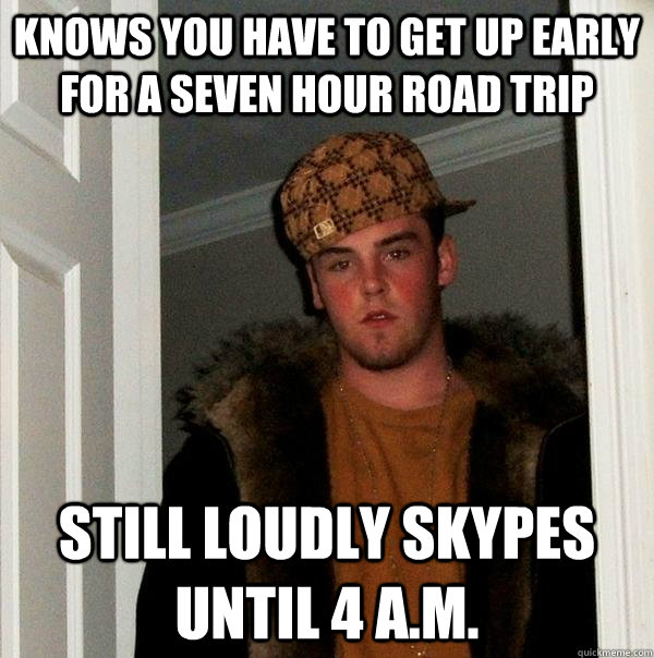 knows you have to get up early for a seven hour road trip st - Scumbag Steve