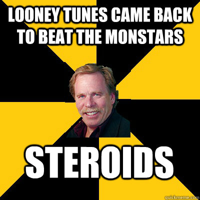 looney tunes came back to beat the monstars steroids - John Steigerwald