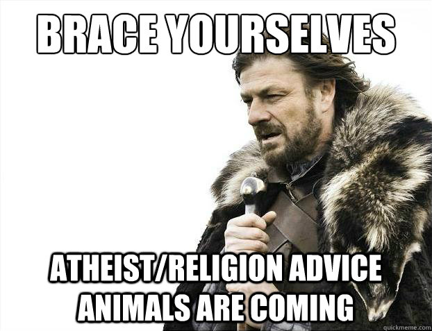 brace yourselves atheistreligion advice animals are coming - Brace Yourselves - Borimir