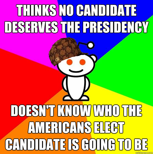 thinks no candidate deserves the presidency doesnt know who - Scumbag Redditor