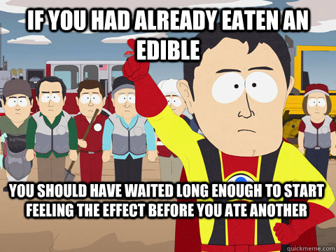 if you had already eaten an edible you should have waited lo - Captain Hindsight
