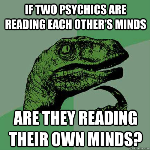 if two psychics are reading each others minds are they read - Philosoraptor