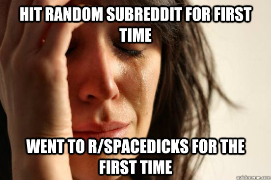 hit random subreddit for first time went to rspacedicks for - First World Problems