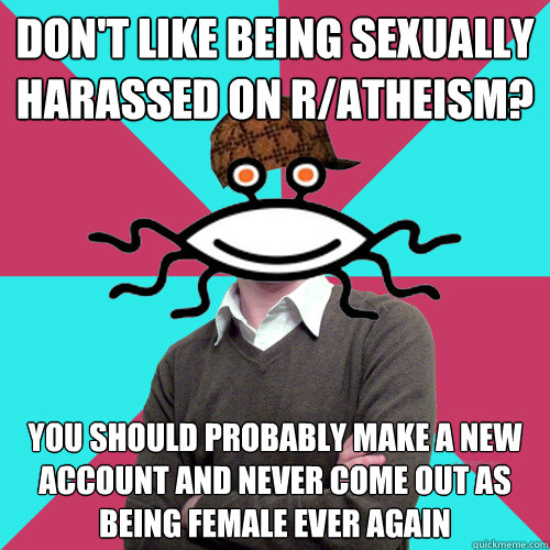 dont like being sexually harassed on ratheism you should  - Scumbag Privilege Denying rAtheism