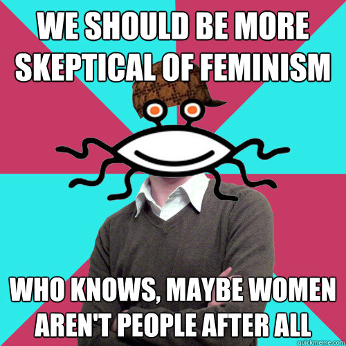 we should be more skeptical of feminism who knows maybe wom - Scumbag Privilege Denying rAtheism
