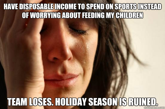 have disposable income to spend on sports instead of worryin - First World Problems