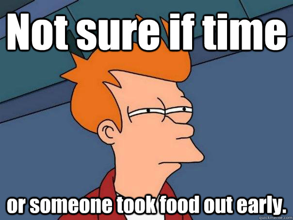 not sure if time or someone took food out early - Futurama Fry