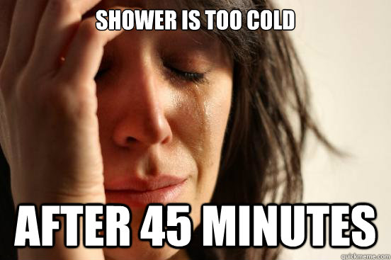 shower is too cold after 45 minutes - First World Problems