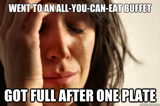 went to an allyoucaneat buffet got full after one plate - First World Problems