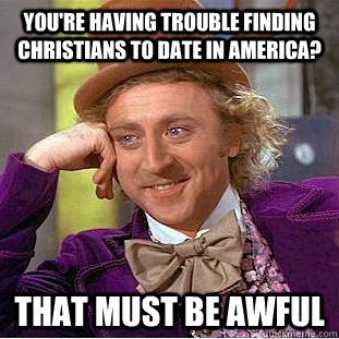 youre having trouble finding christians to date in america - Psychotic Willy Wonka