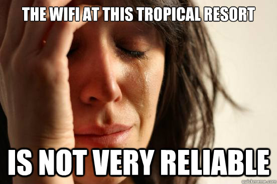 the wifi at this tropical resort is not very reliable - First World Problems