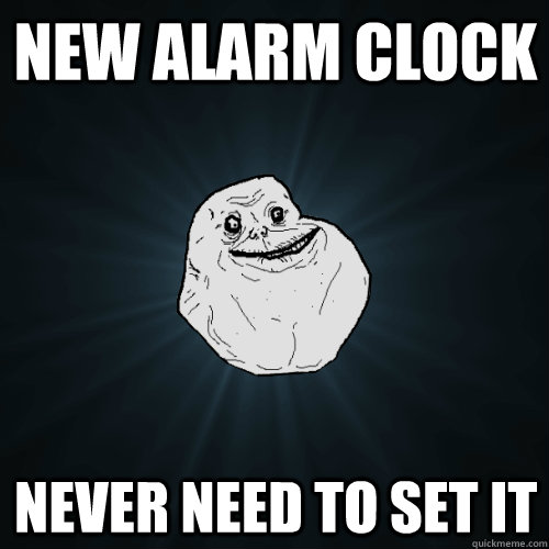 new alarm clock never need to set it - Forever Alone