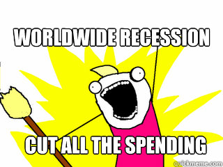 worldwide recession cut all the spending - All The Things