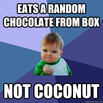 eats a random chocolate from box not coconut - Success Kid