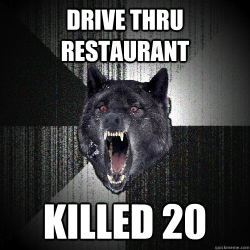 drive thru restaurant killed 20  - Insanity Wolf