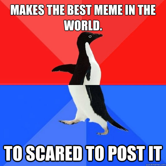 makes the best meme in the world to scared to post it - Socially Awksome Penguin