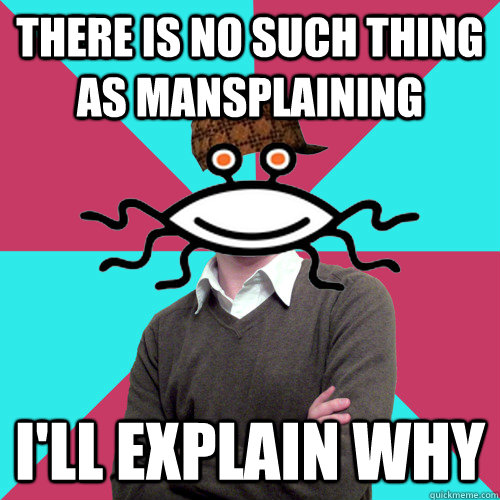 there is no such thing as mansplaining ill explain why - Scumbag Privilege Denying rAtheism