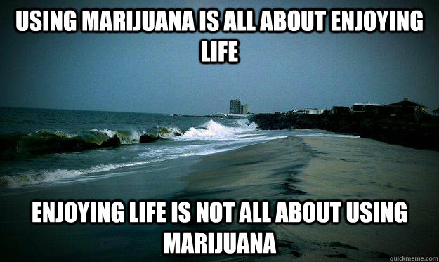 using marijuana is all about enjoying life enjoying life is - life beach