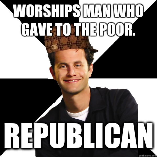 Worships man who gave to the poor REPUBLICAN - Scumbag Christian