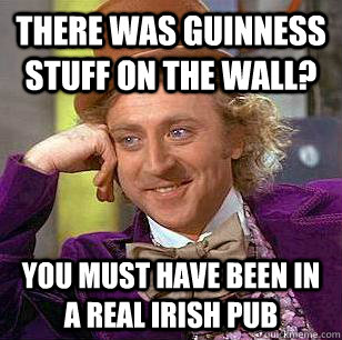 there was guinness stuff on the wall you must have been in  - Condescending Wonka