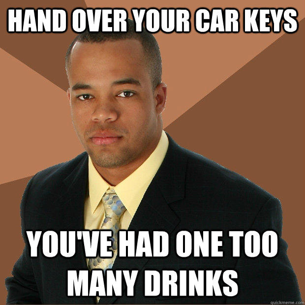 hand over your car keys youve had one too many drinks - Successful Black Man