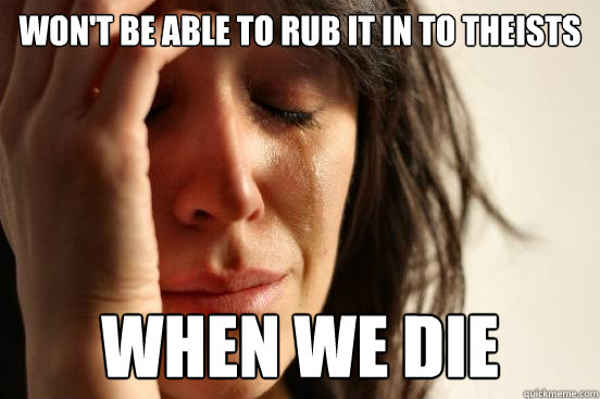 wont be able to rub it in to theists when we die - First World Problems