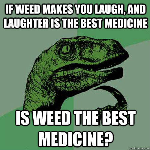 if weed makes you laugh and laughter is the best medicine i - Philosoraptor