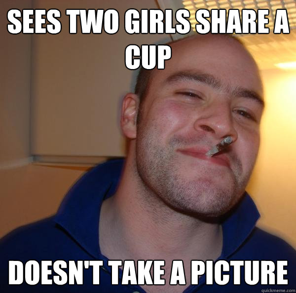 sees two girls share a cup doesnt take a picture - Good Guy Greg