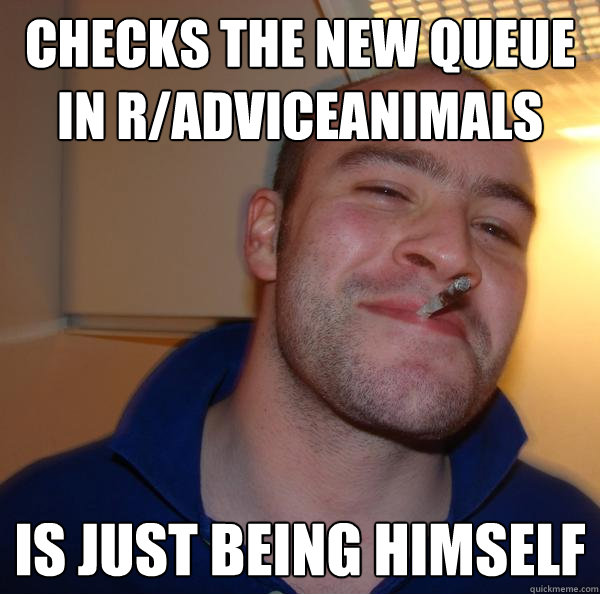 checks the new queue in radviceanimals is just being himsel - Good Guy Greg