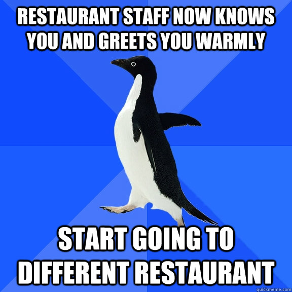 restaurant staff now knows you and greets you warmly start g - Socially Awkward Penguin