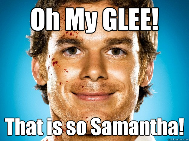 oh my glee that is so samantha - Dexter