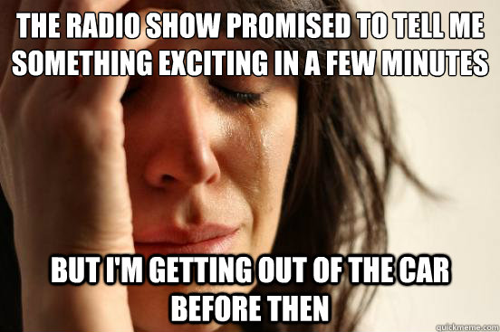 the radio show promised to tell me something exciting in a f - First World Problems