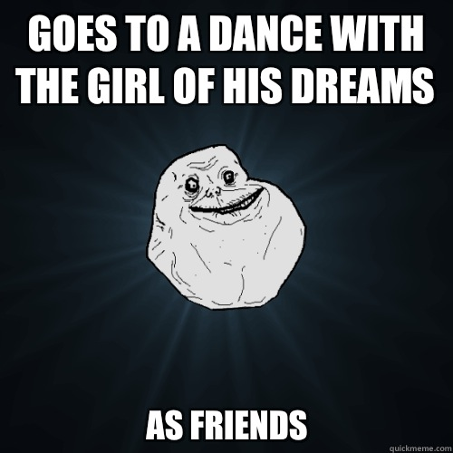 Goes to a dance with the girl of his dreams As friends - Forever Alone