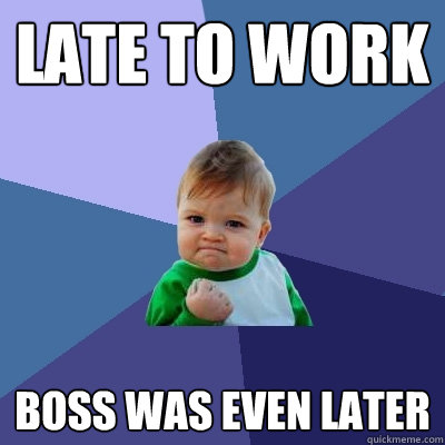 late to work boss was even later - Success Kid