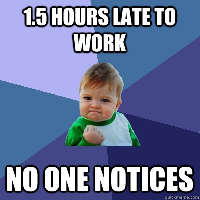 15 hours late to work no one notices - Success Kid