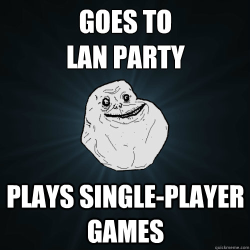 goes to lan party plays singleplayer games - Forever Alone