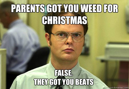 parents got you weed for christmas false they got you beat - Dwight