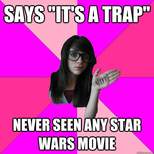 says its a trap never seen any star wars movie - Idiot Nerd Girl