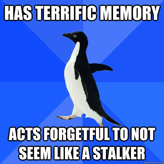 has terrific memory acts forgetful to not seem like a stalke - Socially Awkward Penguin