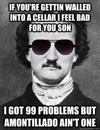 if youre gettin walled into a cellar i feel bad for you son - Edgar Allan Bro