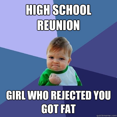 high school reunion girl who rejected you got fat - Success Kid