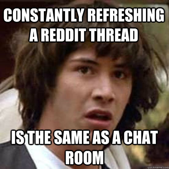 constantly refreshing a reddit thread is the same as a chat  - conspiracy keanu