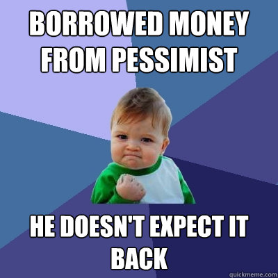 borrowed money from pessimist he doesnt expect it back - Success Kid