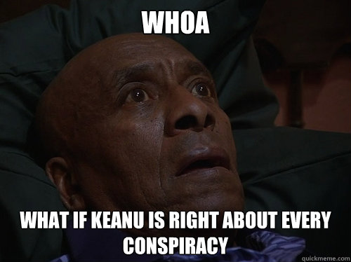 whoa what if keanu is right about every conspiracy - Bedtime Realizations