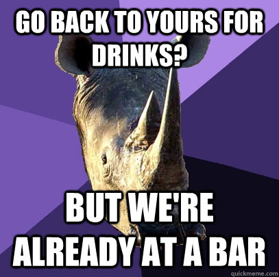 go back to yours for drinks but were already at a bar - Sexually Oblivious Rhino