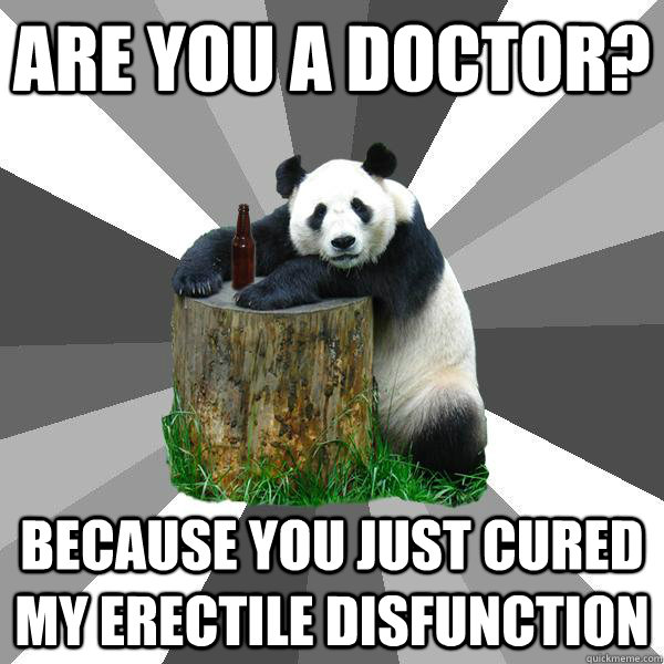 are you a doctor because you just cured my erectile disfunc - Pickup-Line Panda